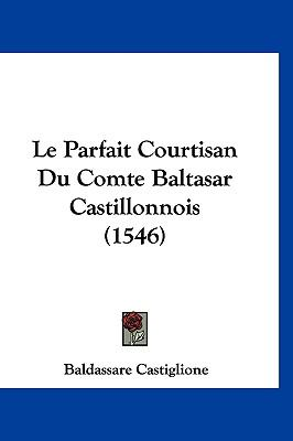 Le Parfait Courtisan Du Comte Baltasar Castillonnois (1546) (French Edition)