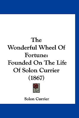 The Wonderful Wheel Of Fortune: Founded On The Life Of Solon Currier (1867)