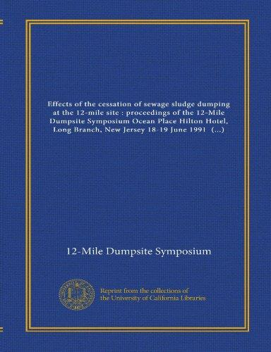 Effects of the cessation of sewage sludge dumping at the 12-mile site : proceedings of the 12-Mile Dumpsite Symposium Ocean Place Hilton Hotel, Long ... John E. O'Reilly, and Merton C. Inghams,...