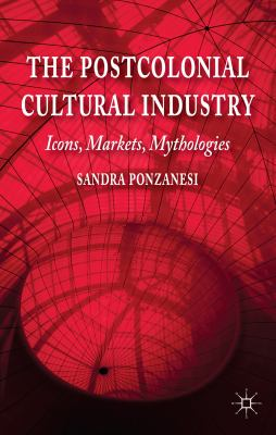 Postcolonial Cultural Industry : Icons, Markets, Mythologies