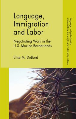 Language, Immigration and Labor : Negotiating Work in the U. S. -Mexico Borderlands
