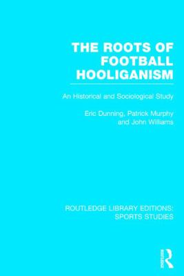 Roots of Football Hooliganism (RLE Sports Studies) : An Historical and Sociological Study