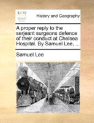 Proper Reply to the Serjeant Surgeons Defence of Their Conduct at Chelsea Hospital by Samuel Lee