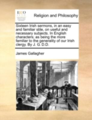 Sixteen Irish Sermons, in an Easy and Familiar Stile, on Useful and Necessary Subjects in English Characters; As Being the More Familiar to the Gener