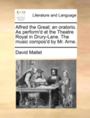 Alfred the Great; an Oratorio As Perform'D at the Theatre Royal in Drury-Lane the Music Compos'D by Mr Arne