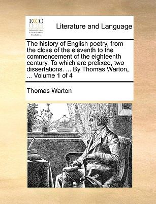 History of English Poetry, from the Close of the Eleventh to the Commencement of the Eighteenth Century to Which Are Prefixed, Two Dissertations