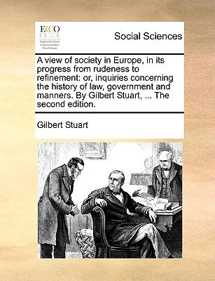 View of Society in Europe, in Its Progress from Rudeness to Refinement : Or, inquiries concerning the history of law, government and manners. by Gilb
