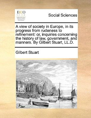 View of Society in Europe, in Its Progress from Rudeness to Refinement : Or, inquiries concerning the history of law, government, and manners. by Gil