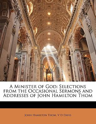 A Minister of God: Selections from the Occasional Sermons and Addresses of John Hamilton Thom