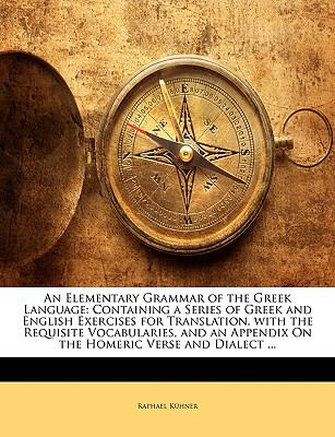 An Elementary Grammar of the Greek Language: Containing a Series of Greek and English Exercises for Translation, with the Requisite Vocabularies, and an Appendix On the Homeric Verse and Dialect ...