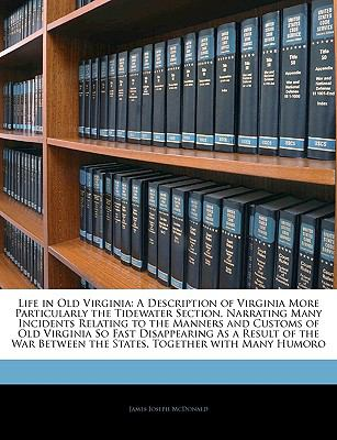 Life in Old Virginia: A Description of Virginia More Particularly the Tidewater Section, Narrating Many Incidents Relating to the Manners and Customs of ... the States, Together with Many Humoro
