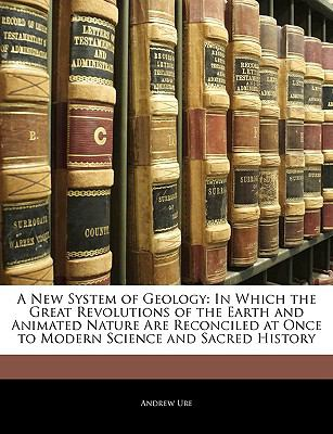 A New System of Geology: In Which the Great Revolutions of the Earth and Animated Nature Are Reconciled at Once to Modern Science and Sacred History