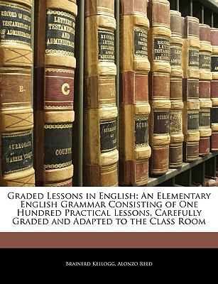 Graded Lessons in English: An Elementary English Grammar Consisting of One Hundred Practical Lessons, Carefully Graded and Adapted to the Class Room