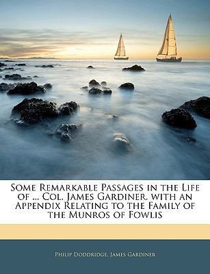 Some Remarkable Passages in the Life of ... Col. James Gardiner. with an Appendix Relating to the Family of the Munros of Fowlis