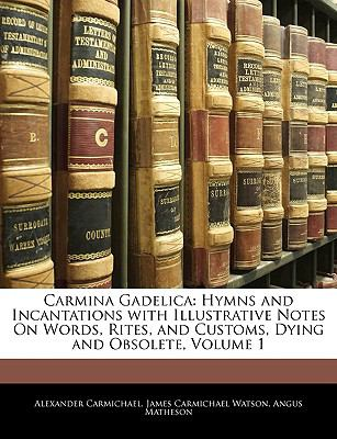 Carmina Gadelica: Hymns and Incantations with Illustrative Notes On Words, Rites, and Customs, Dying and Obsolete, Volume 1