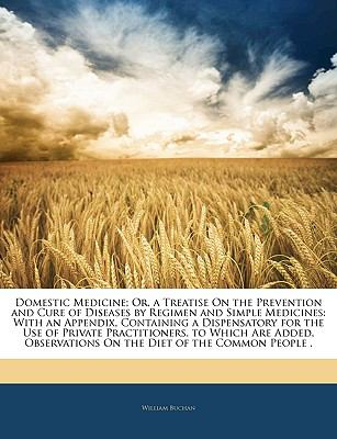 Domestic Medicine; Or, a Treatise On the Prevention and Cure of Diseases by Regimen and Simple Medicines: With an Appendix, Containing a Dispensatory for ... On the Diet of the Common People .