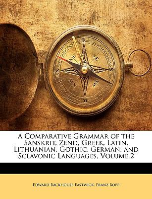 A Comparative Grammar of the Sanskrit, Zend, Greek, Latin, Lithuanian, Gothic, German, and Sclavonic Languages, Volume 2