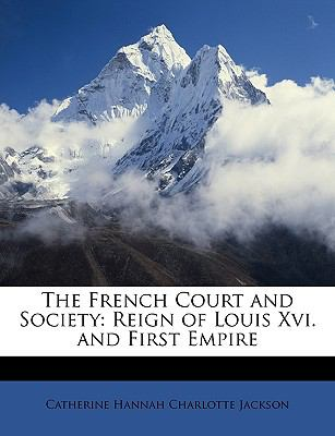 French Court and Society : Reign of Louis Xvi. and First Empire