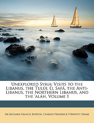Unexplored Syria: Visits to the Libanus, the Tull El Saf, the Anti-Libanus, the Northern Libanus, and the 'alh, Volume 1