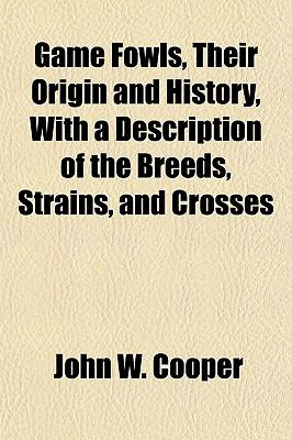Game Fowls, Their Origin and History, With a Description of the Breeds, Strains, and Crosses
