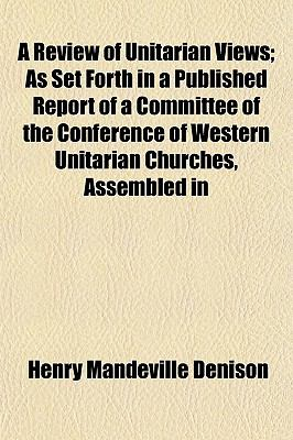 A Review of Unitarian Views; As Set Forth in a Published Report of a Committee of the Conference of Western Unitarian Churches, Assembled in