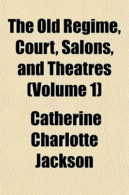 The Old Rgime, Court, Salons, and Theatres (Volume 1)