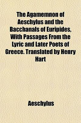 The Agamemnon of Aeschylus and the Bacchanals of Euripides, With Passages From the Lyric and Later Poets of Greece. Translated by Henry Hart