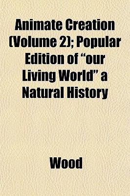 "Animate Creation (Volume 2); Popular Edition of ""our Living World"" a Natural History"
