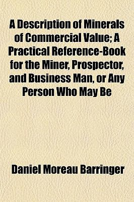 A Description of Minerals of Commercial Value; A Practical Reference-Book for the Miner, Prospector, and Business Man, or Any Person Who May Be
