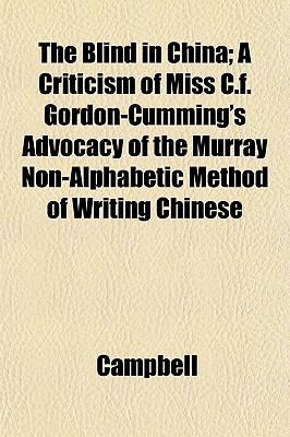 The Blind in China; A Criticism of Miss C.f. Gordon-Cumming's Advocacy of the Murray Non-Alphabetic Method of Writing Chinese