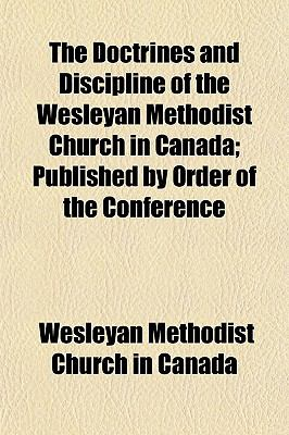 The Doctrines and Discipline of the Wesleyan Methodist Church in Canada; Published by Order of the Conference