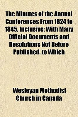 The Minutes of the Annual Conferences From 1824 to 1845, Inclusive; With Many Official Documents and Resolutions Not Before Published. to Which