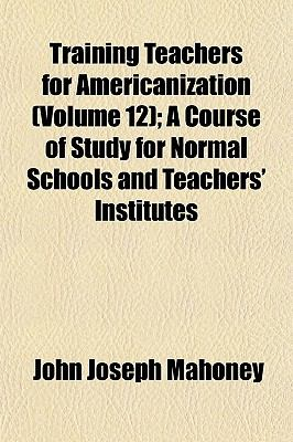 Training Teachers for Americanization (Volume 12); A Course of Study for Normal Schools and Teachers' Institutes