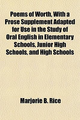 Poems of Worth, With a Prose Supplement Adapted for Use in the Study of Oral English in Elementary Schools, Junior High Schools, and High Schools