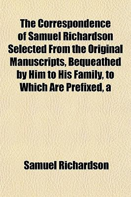 Correspondence of Samuel Richardson Selected from the Original Manuscripts, Bequeathed by Him to His Family, to Which Are Prefixed