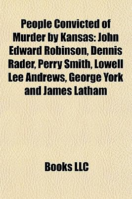 People Convicted of Murder by Kansas : John Edward Robinson, Dennis Rader, Perry Smith, Lowell Lee Andrews, George York and James Latham