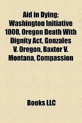 Aid in Dying : Washington Initiative 1000, Oregon Death with Dignity Act, Gonzales V. Oregon, Baxter V. Montana, Compassion