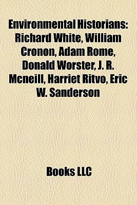 Environmental Historians : Richard White, William Cronon, Adam Rome, Donald Worster, J. R. Mcneill, Harriet Ritvo, Eric W. Sanderson