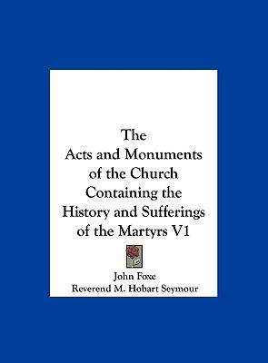 Acts and Monuments of the Church Containing the History and Sufferings of the Martyrs V1