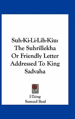Suh-Ki-Li-Lih-Kiu : The Suhrillekha or Friendly Letter Addressed to King Sadvaha