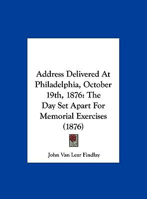Address Delivered at Philadelphia, October 19th 1876 : The Day Set Apart for Memorial Exercises (1876)