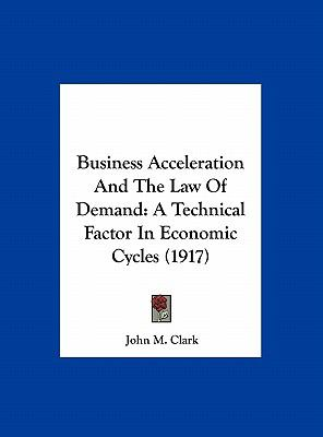 Business Acceleration and the Law of Demand : A Technical Factor in Economic Cycles (1917)