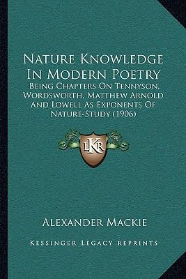 Nature Knowledge In Modern Poetry: Being Chapters On Tennyson, Wordsworth, Matthew Arnold And Lowell As Exponents Of Nature-Study (1906)