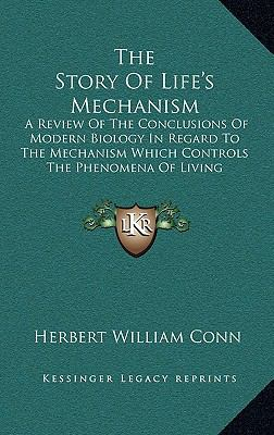 Story of Life's Mechanism : A Review of the Conclusions of Modern Biology in Regard to the Mechanism Which Controls the Phenomena of Living Activit