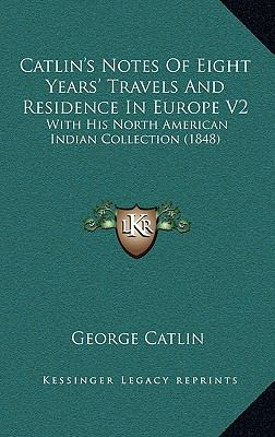 Catlin's Notes of Eight Years' Travels and Residence in Europe V2 : With His North American Indian Collection (1848)