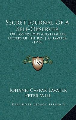 Secret Journal of a Self-Observer : Or Confessions and Familiar Letters of the Rev. J. C. Lavater (1795)
