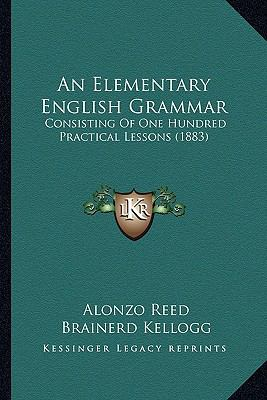 Elementary English Grammar : Consisting of One Hundred Practical Lessons (1883)