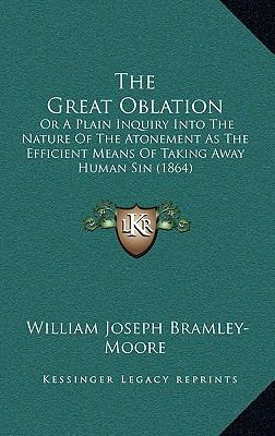 Great Oblation : Or A Plain Inquiry into the Nature of the Atonement As the Efficient Means of Taking Away Human Sin (1864)
