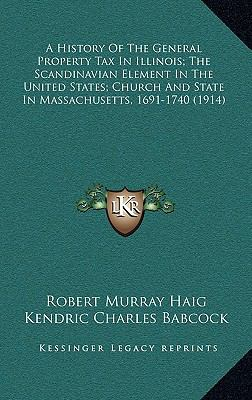 A History Of The General Property Tax In Illinois; The Scandinavian Element In The United States; Church And State In Massachusetts, 1691-1740 (1914)