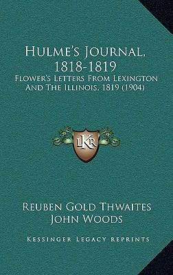 Hulme's Journal, 1818-1819 : Flower's Letters from Lexington and the Illinois, 1819 (1904)
